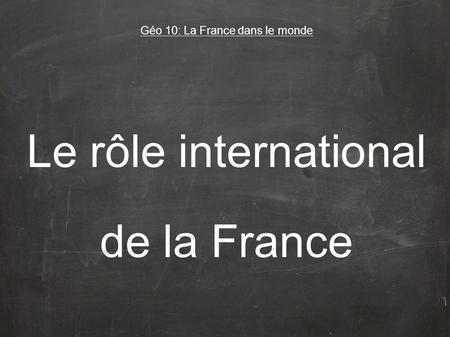 Le rôle international de la France Géo 10: La France dans le monde.