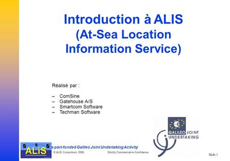 A part-funded Galileo Joint Undertaking Activity © ALIS Consortium, 2006. Strictly Commercial-in-Confidence Slide 1 Introduction à ALIS (At-Sea Location.