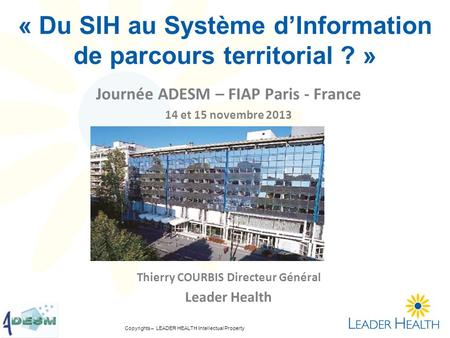 Copyrights – LEADER HEALTH Intellectual Property « Du SIH au Système dInformation de parcours territorial ? » Journée ADESM – FIAP Paris - France 14 et.