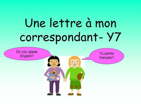 Une lettre à mon correspondant- Y7 Tu parles français? Do you speak English?