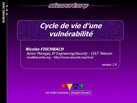 EUROSEC 2003 Cycle de vie dune vulnérabilité Nicolas FISCHBACH Senior Manager, IP Engineering/Security - COLT Telecom -