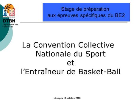 DTBN Département des Formations Limoges 16 octobre 2008 La Convention Collective Nationale du Sport et lEntraîneur de Basket-Ball Stage de préparation.
