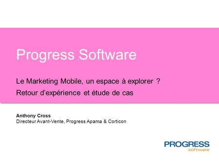 Progress Software Le Marketing Mobile, un espace à explorer ? Retour dexpérience et étude de cas Anthony Cross Directeur Avant-Vente, Progress Apama &
