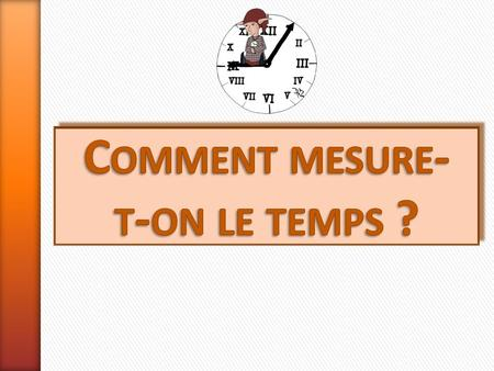 Comment mesure- t-on le temps ? mesurer le temps.