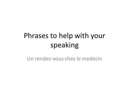 Phrases to help with your speaking Un rendez-vous chez le medecin.