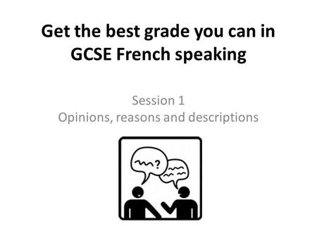 Get the best grade you can in GCSE French speaking Session 1 Opinions, reasons and descriptions.