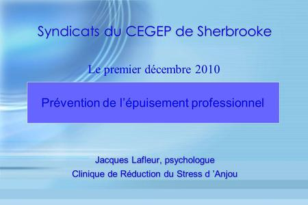 Syndicats du CEGEP de Sherbrooke Jacques Lafleur, psychologue Clinique de Réduction du Stress d Anjou Jacques Lafleur, psychologue Clinique de Réduction.