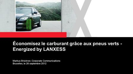 1 Économisez le carburant grâce aux pneus verts - Energized by LANXESS Markus Brückner, Corporate Communications Bruxelles, le 26 septembre 2012.