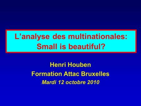 Lanalyse des multinationales: Small is beautiful? Henri Houben Formation Attac Bruxelles Mardi 12 octobre 2010.