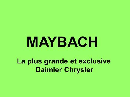 MAYBACH La plus grande et exclusive Daimler Chrysler.