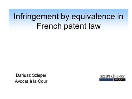 Infringement by equivalence in French patent law Dariusz Szleper Avocat à la Cour.