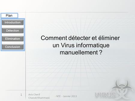 Détection Introduction Elimination Conclusion 1 Comment détecter et éliminer un Virus informatique manuellement ? Plan Anis Cherif Chaouki Khammassi -