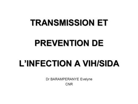 TRANSMISSION ET PREVENTION DE LINFECTION A VIH/SIDA Dr BARAMPERANYE Evelyne CNR.