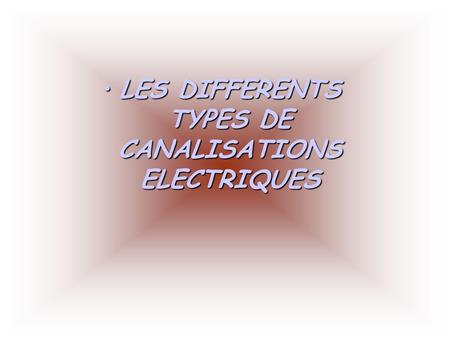 LESLES DIFFERENTS TYPES DE CANALISATIONS ELECTRIQUES.
