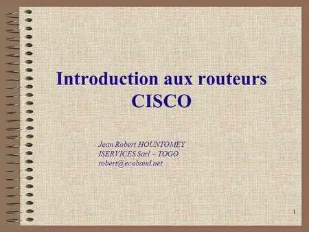 1 Introduction aux routeurs CISCO Jean Robert HOUNTOMEY ISERVICES Sarl – TOGO