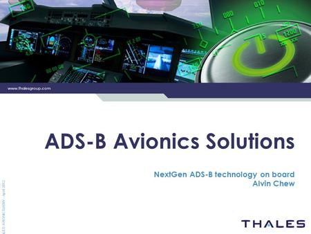 Www.thalesgroup.com THALES AVIONICS/ASW – April 2012 ADS-B Avionics Solutions NextGen ADS-B technology on board Alvin Chew.