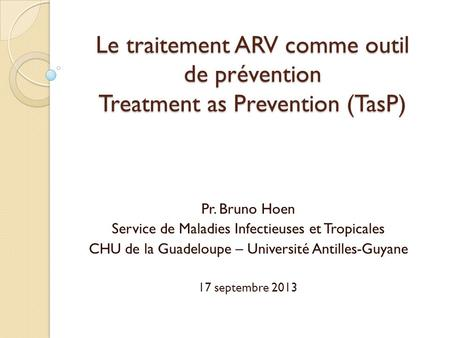 Le traitement ARV comme outil de prévention Treatment as Prevention (TasP) Pr. Bruno Hoen Service de Maladies Infectieuses et Tropicales CHU de la Guadeloupe.