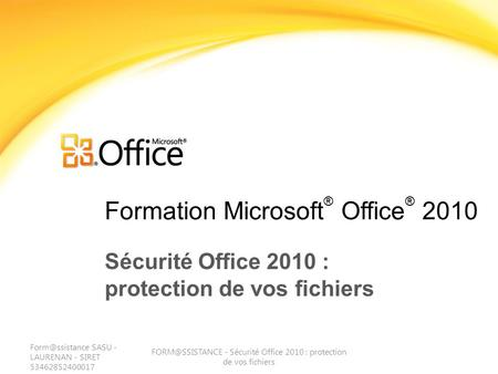 Formation Microsoft ® Office ® 2010 Sécurité Office 2010 : protection de vos fichiers SASU - LAURENAN - SIRET 53462852400017