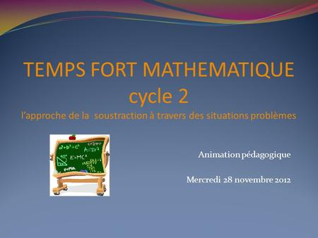 TEMPS FORT MATHEMATIQUE cycle 2 lapproche de la soustraction à travers des situations problèmes Animation pédagogique Mercredi 28 novembre 2012.