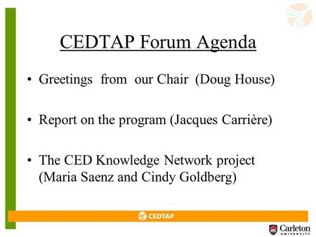 CEDTAP Forum Agenda Greetings from our Chair (Doug House) Report on the program (Jacques Carrière) The CED Knowledge Network project (Maria Saenz and.