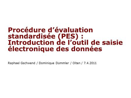 Procédure dévaluation standardisée (PES) : Introduction de loutil de saisie électronique des données Raphael Gschwend / Dominique Dümmler / Olten / 7.4.2011.