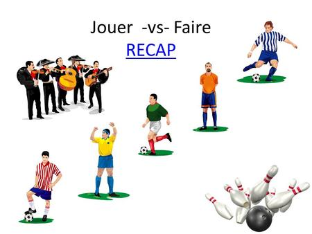 Jouer -vs- Faire RECAP RECAP.. If you can play it in English, you can play it in French. Playable Sports and Games. Je joue au foot Je joue au tennis.