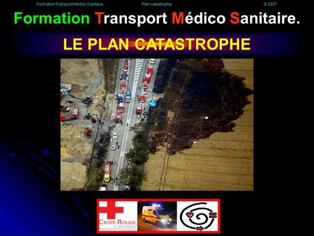 Formation Transport Médico Sanitaire. LE PLAN CATASTROPHE Formation Transport Médico Sanitaire Plan catastrophe © 2007.