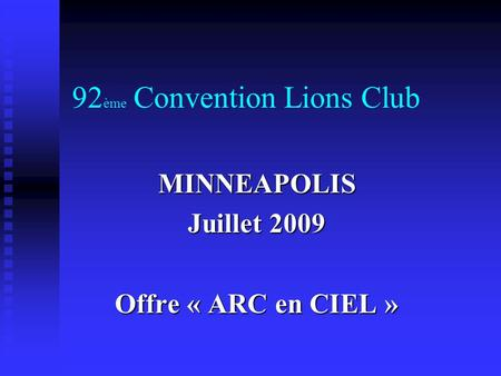 92 ème Convention Lions Club MINNEAPOLIS Juillet 2009 Offre « ARC en CIEL »