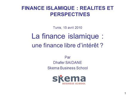 1 FINANCE ISLAMIQUE : REALITES ET PERSPECTIVES Tunis, 15 avril 2010 La finance islamique : une finance libre dintérêt ? Par Dhafer SAIDANE Skema Business.