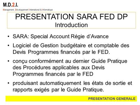 M.D.2.I. M anagement, D éveloppement I nternational & I nformatique PRESENTATION SARA FED DP Introduction SARA: Special Account Régie dAvance Logiciel.
