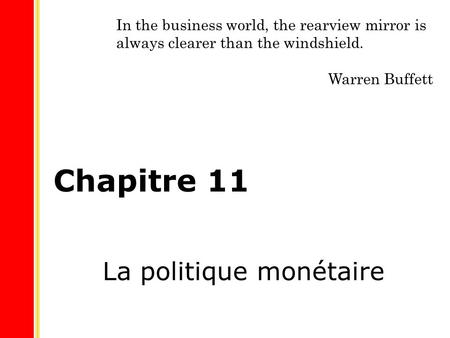 Chapitre 11 La politique monétaire In the business world, the rearview mirror is always clearer than the windshield. Warren Buffett.