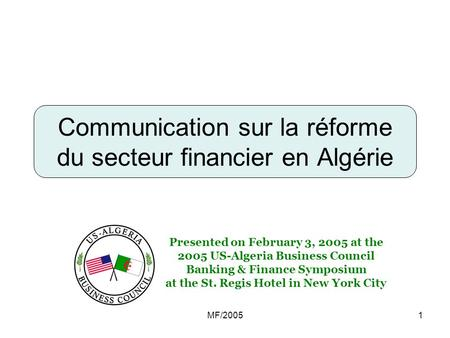 MF/20051 Communication sur la réforme du secteur financier en Algérie Presented on February 3, 2005 at the 2005 US-Algeria Business Council Banking & Finance.