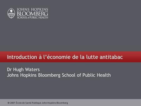 2007 École de Santé Publique John Hopkins Bloomberg Introduction à léconomie de la lutte antitabac Dr Hugh Waters Johns Hopkins Bloomberg School of Public.
