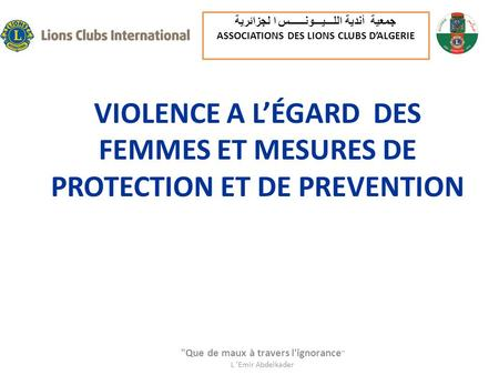 VIOLENCE A LÉGARD DES FEMMES ET MESURES DE PROTECTION ET DE PREVENTION Que de maux à travers l'ignorance  L 'Emir Abdelkader جمعية أندية اللـــيـــونــــــس