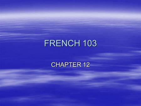 FRENCH 103 CHAPTER 12.