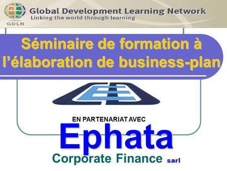 Séminaire de formation à lélaboration de business-plan Ephata Ephata Corporate Finance sarl EN PARTENARIAT AVEC.