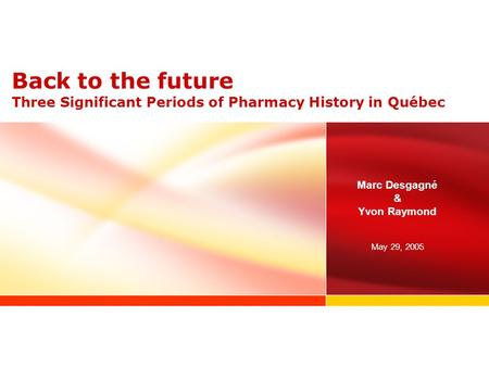 Back to the future Three Significant Periods of Pharmacy History in Québec Marc Desgagné & Yvon Raymond May 29, 2005.