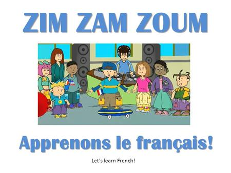 ZIM ZAM ZOUM Apprenons le français! Lets learn French!