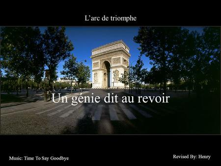 Larc de triomphe Un génie dit au revoir Revised By: Henry Music: Time To Say Goodbye.