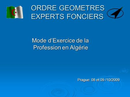 ORDRE GEOMETRES EXPERTS FONCIERS Prague: 08 et 09 /10/2009 Mode dExercice de la Profession en Algérie Mode dExercice de la Profession en Algérie.