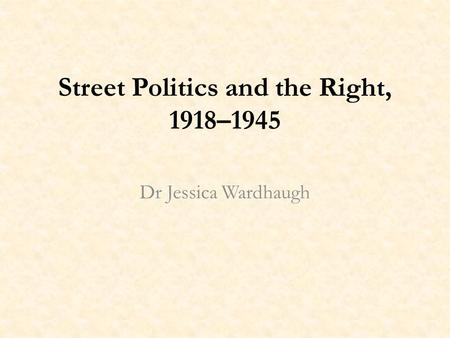 Street Politics and the Right, 1918–1945 Dr Jessica Wardhaugh.