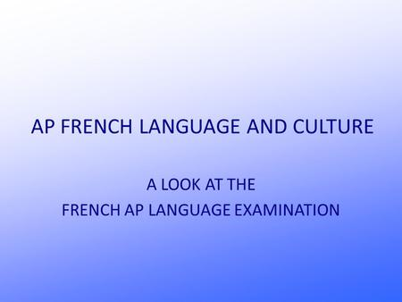 AP FRENCH LANGUAGE AND CULTURE A LOOK AT THE FRENCH AP LANGUAGE EXAMINATION.