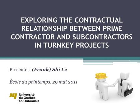 EXPLORING THE CONTRACTUAL RELATIONSHIP BETWEEN PRIME CONTRACTOR AND SUBCONTRACTORS IN TURNKEY PROJECTS Presenter: (Frank) Shi Le École du printemps. 29.