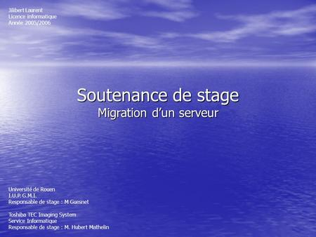 Soutenance de stage Migration dun serveur Jilibert Laurent Licence informatique Année 2005/2006 Université de Rouen I.U.P. G.M.I. Responsable de stage.