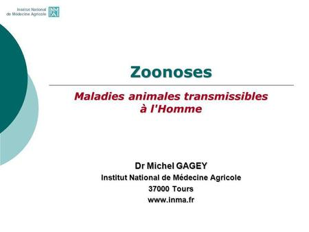 Zoonoses Maladies animales transmissibles à l'Homme Dr Michel GAGEY Institut National de Médecine Agricole 37000 Tours www.inma.fr.