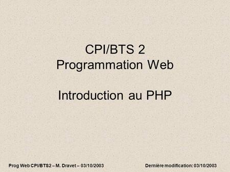 CPI/BTS 2 Programmation Web Introduction au PHP Prog Web CPI/BTS2 – M. Dravet – 03/10/2003 Dernière modification: 03/10/2003.
