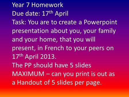 Year 7 Homework Due date: 17 th April Task: You are to create a Powerpoint presentation about you, your family and your home, that you will present, in.