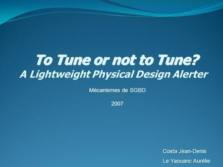 To Tune or not to Tune? To Tune or not to Tune? A Lightweight Physical Design Alerter Costa Jean-Denis Le Yaouanc Aurélie Mécanismes de SGBD 2007.