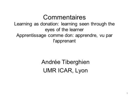 1 Commentaires Learning as donation: learning seen through the eyes of the learner Apprentissage comme don: apprendre, vu par l'apprenant Andrée Tiberghien.