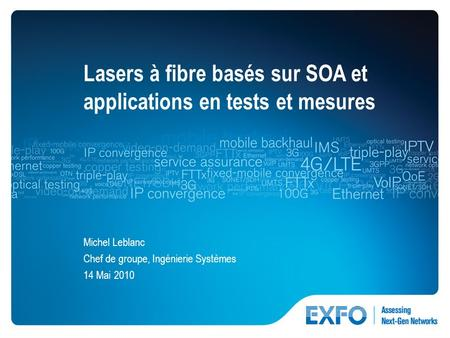 1 © 2010 EXFO Inc. All rights reserved. Lasers à fibre basés sur SOA et applications en tests et mesures Michel Leblanc Chef de groupe, Ingénierie Systèmes.